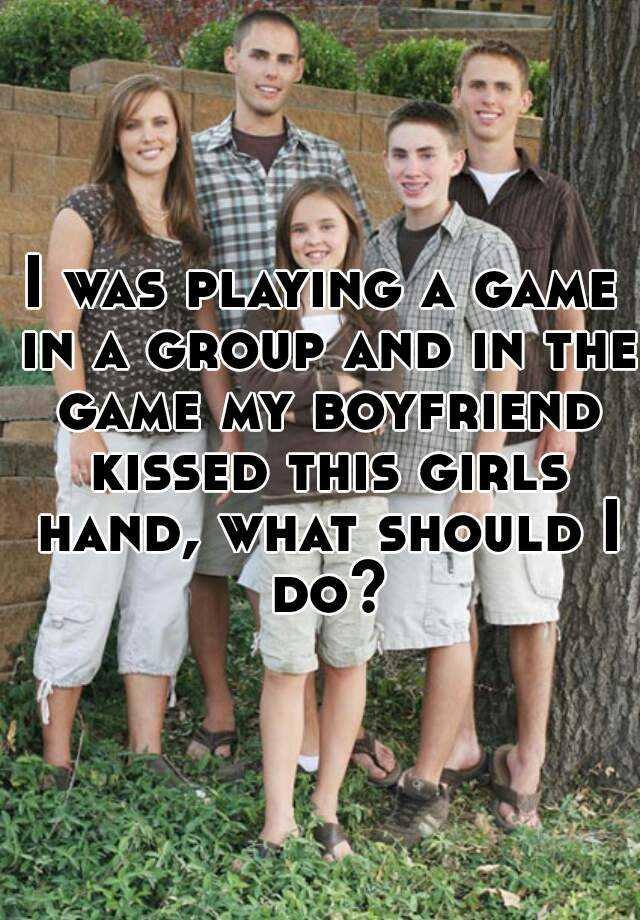 I was playing a game in a group and in the game my boyfriend kissed this girls hand, what should I do?