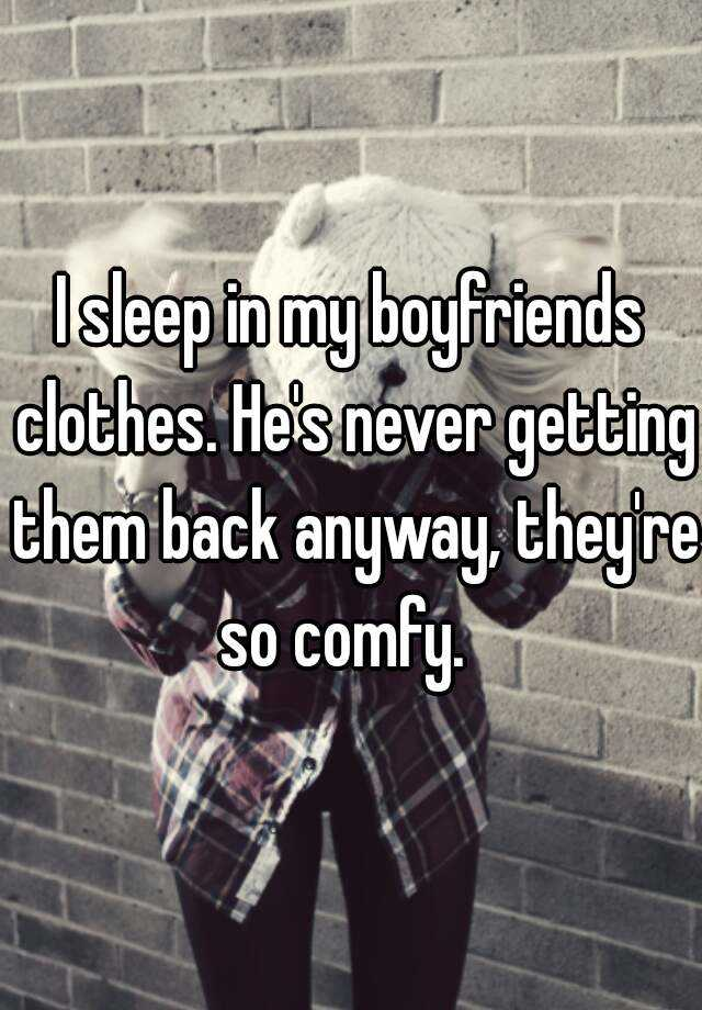 I sleep in my boyfriends clothes. He's never getting them back anyway, they're so comfy.