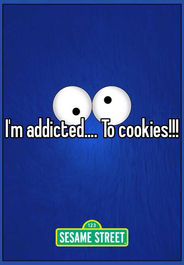 I'm addicted.... To cookies!!!
