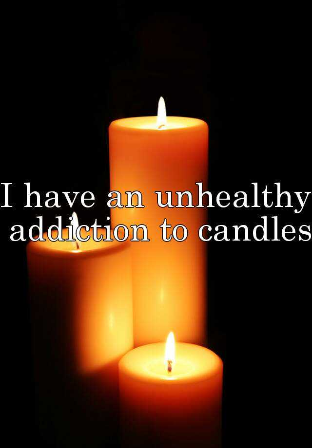 I have an unhealthy addiction to candles.