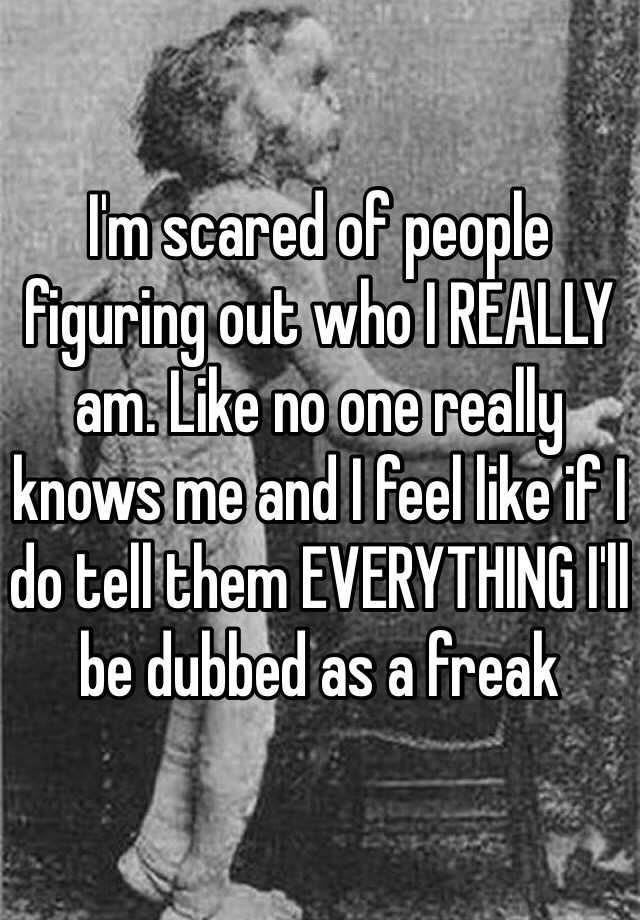 I'm scared of people figuring out who I REALLY am. Like no one really knows me and I feel like if I do tell them EVERYTHING I'll be dubbed as a freak