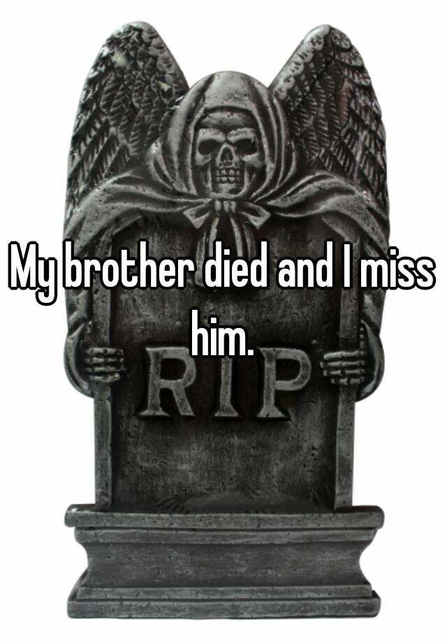 My brother died and I miss him.