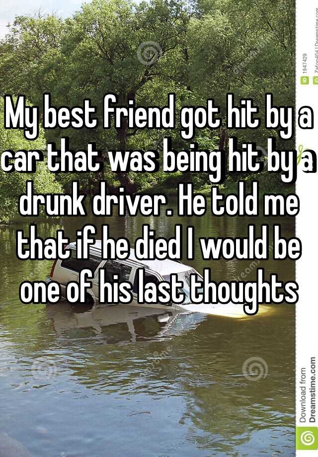 My best friend got hit by a car that was being hit by a drunk driver. He told me that if he died I would be one of his last thoughts