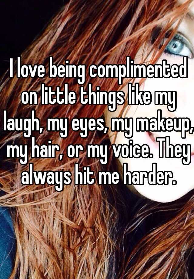 I love being complimented on little things like my laugh, my eyes, my makeup, my hair, or my voice. They always hit me harder.
