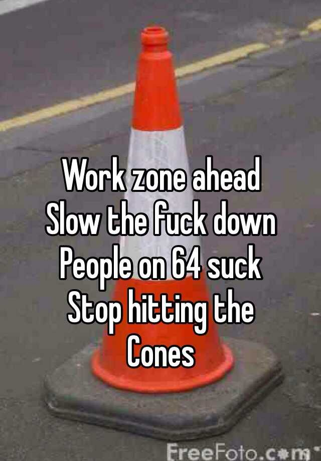 Work zone ahead  Slow the fuck down People on 64 suck Stop hitting the Cones