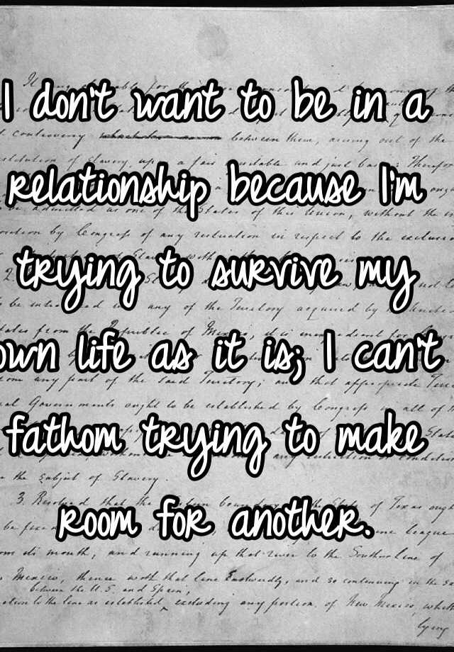 I don't want to be in a relationship because I'm trying to survive my own life as it is; I can't fathom trying to make room for another.
