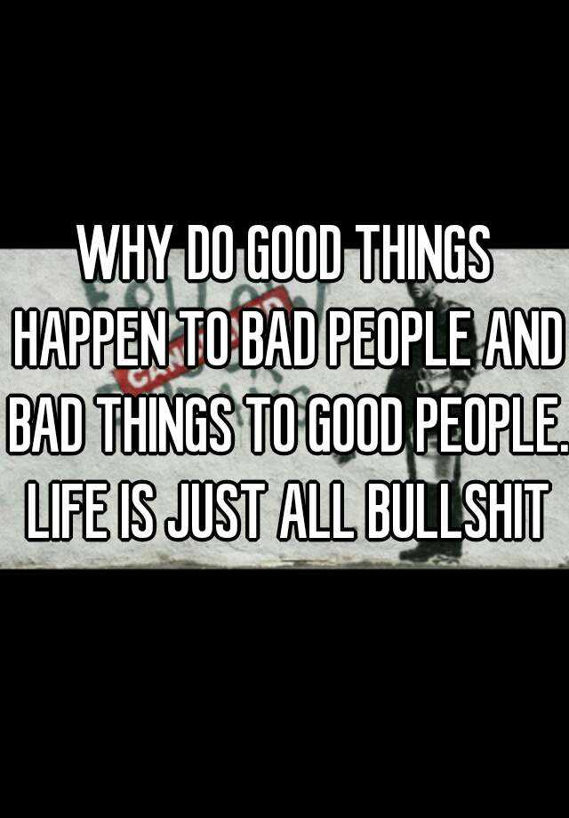 WHY DO GOOD THINGS HAPPEN TO BAD PEOPLE AND BAD THINGS TO GOOD PEOPLE. LIFE IS JUST ALL BULLSHIT