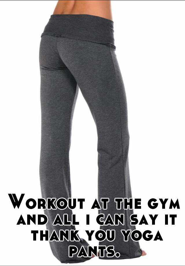 Workout at the gym and all i can say it thank you yoga pants.