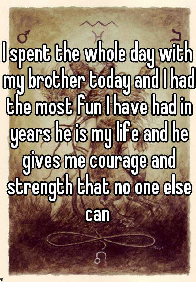 I spent the whole day with my brother today and I had the most fun I have had in years he is my life and he gives me courage and strength that no one else can