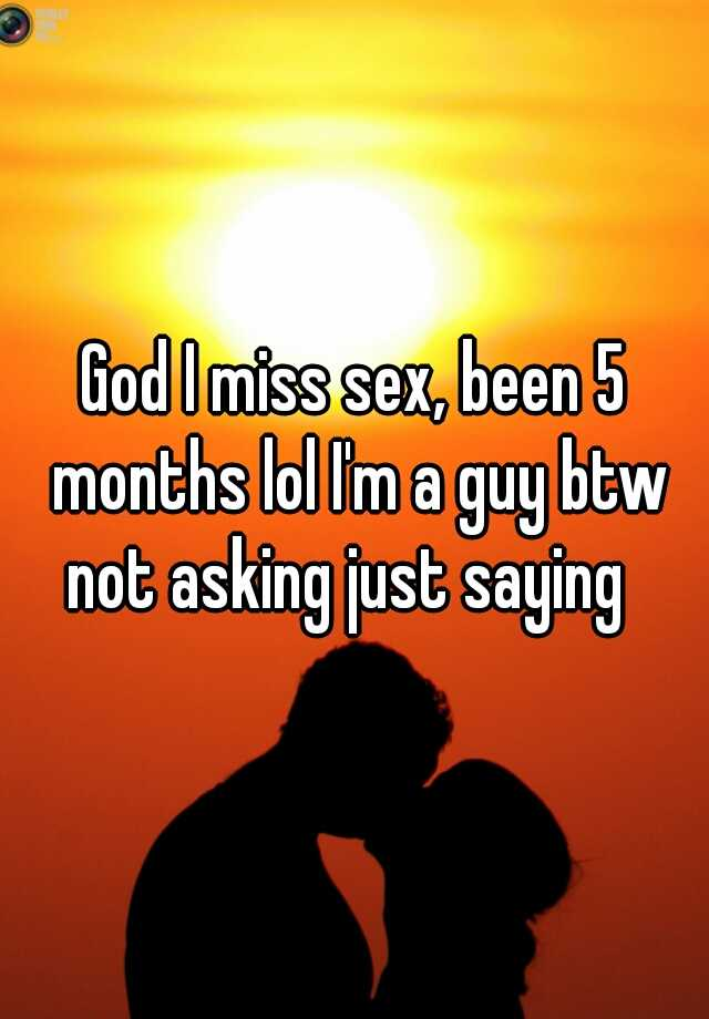 God I miss sex, been 5 months lol I'm a guy btw not asking just saying