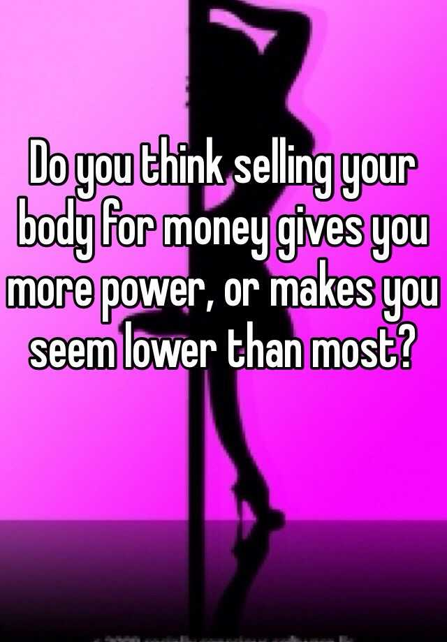 Do you think selling your body for money gives you more power, or makes you seem lower than most?