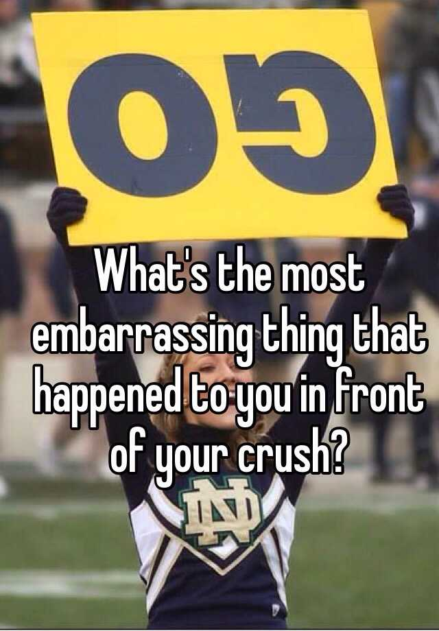 What's the most embarrassing thing that happened to you in front of your crush?