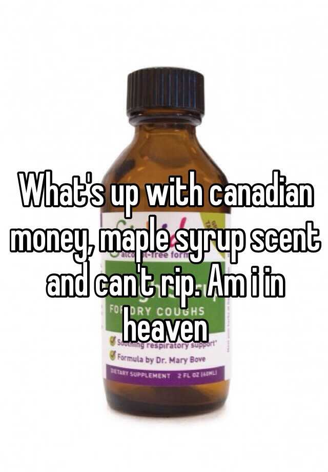 What's up with canadian money, maple syrup scent and can't rip. Am i in heaven