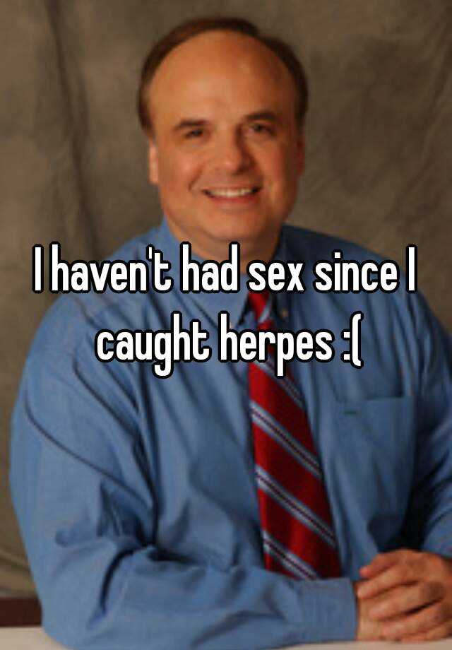 I haven't had sex since I caught herpes :(