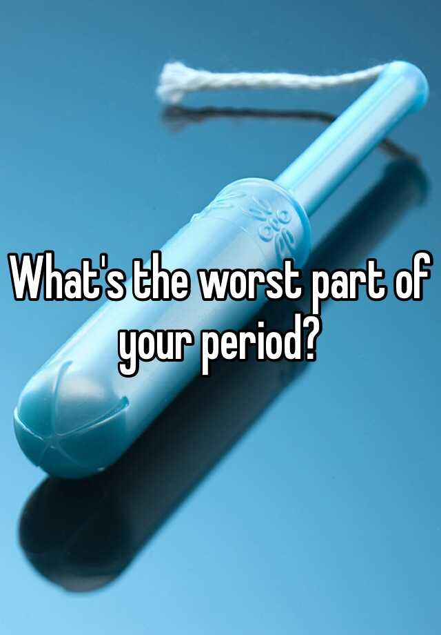 What's the worst part of your period?