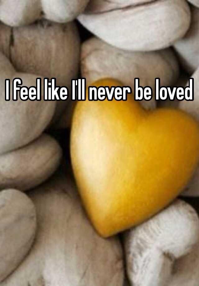 I feel like I'll never be loved
