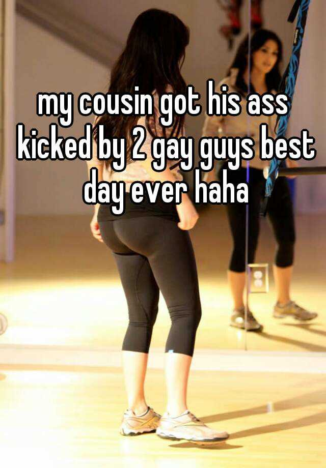 my cousin got his ass kicked by 2 gay guys best day ever haha