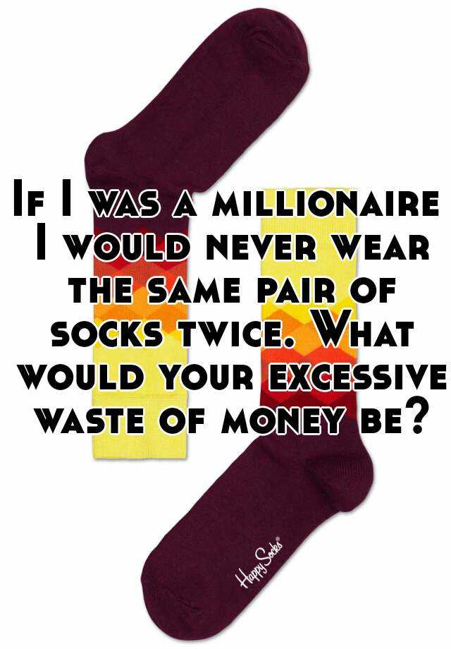 If I was a millionaire I would never wear the same pair of socks twice. What would your excessive waste of money be?