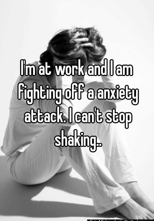 I'm at work and I am fighting off a anxiety attack. I can't stop shaking..