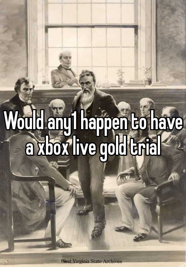 Would any1 happen to have a xbox live gold trial
