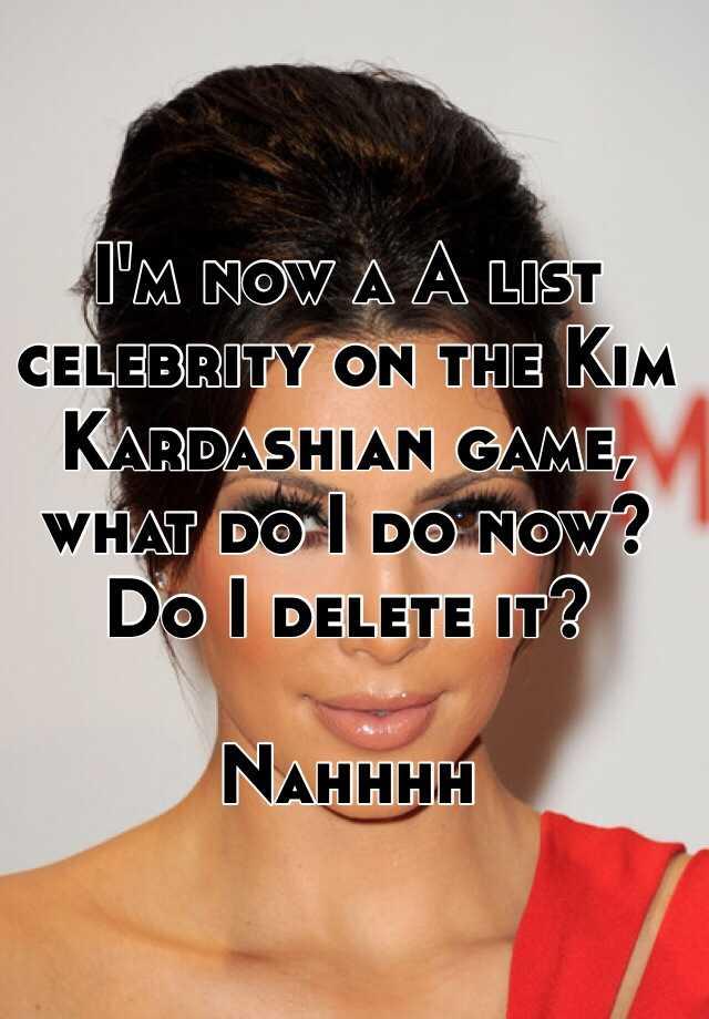 I'm now a A list celebrity on the Kim Kardashian game, what do I do now? Do I delete it?  Nahhhh