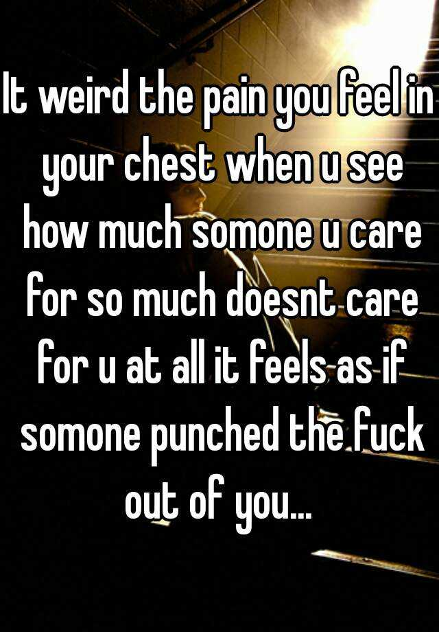 It weird the pain you feel in your chest when u see how much somone u care for so much doesnt care for u at all it feels as if somone punched the fuck out of you...
