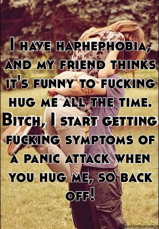 I have haphephobia, and my friend thinks it's funny to fucking hug me all the time. Bitch, I start getting fucking symptoms of a panic attack when you hug me, so back off!