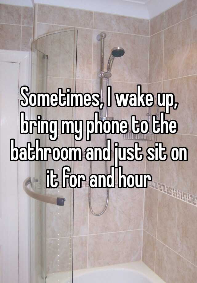 Sometimes, I wake up, bring my phone to the bathroom and just sit on it for and hour