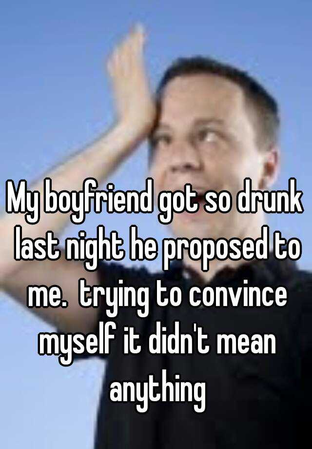 My boyfriend got so drunk last night he proposed to me.  trying to convince myself it didn't mean anything