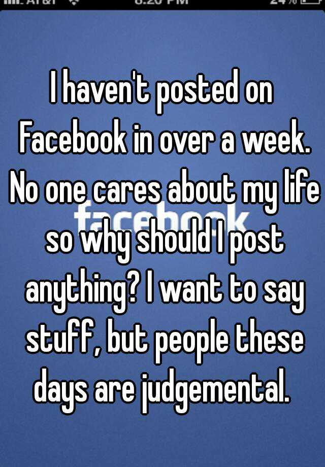 I haven't posted on Facebook in over a week. No one cares about my life so why should I post anything? I want to say stuff, but people these days are judgemental.