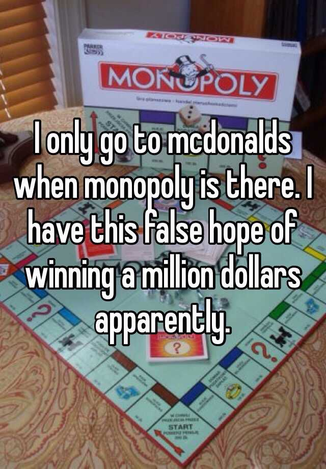 I only go to mcdonalds when monopoly is there. I have this false hope of winning a million dollars apparently.