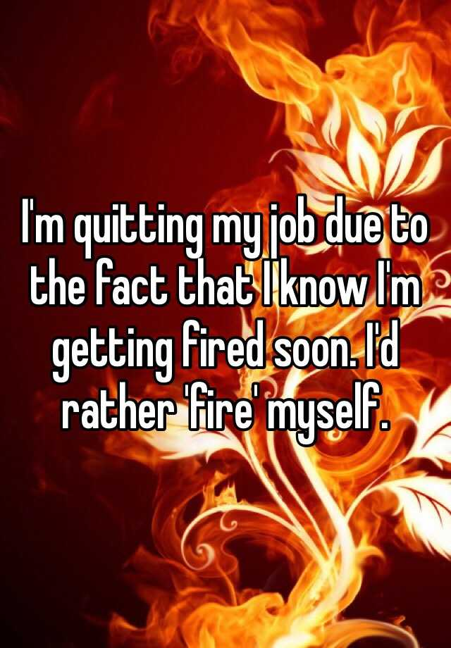 I'm quitting my job due to the fact that I know I'm getting fired soon. I'd rather 'fire' myself.