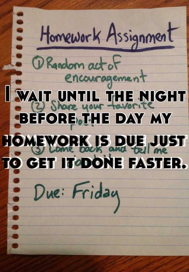 I wait until the night before the day my homework is due just to get it done faster.
