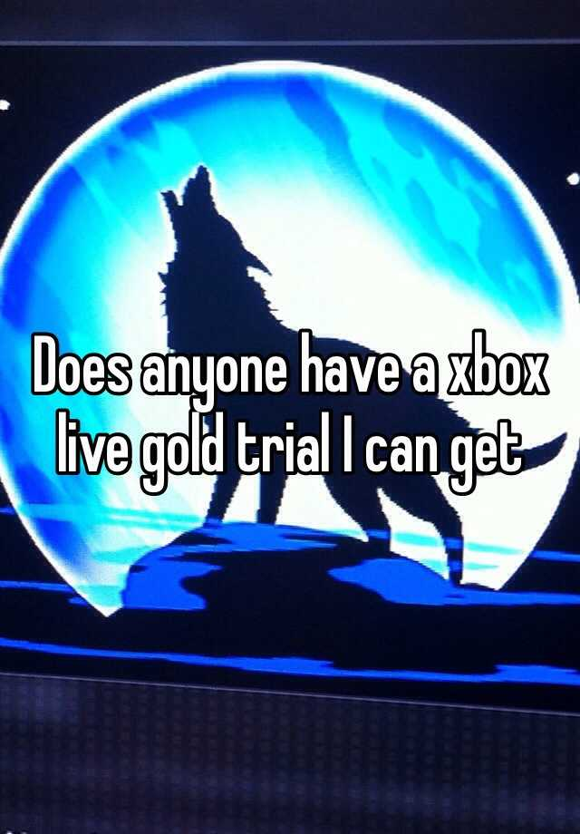 Does anyone have a xbox live gold trial I can get