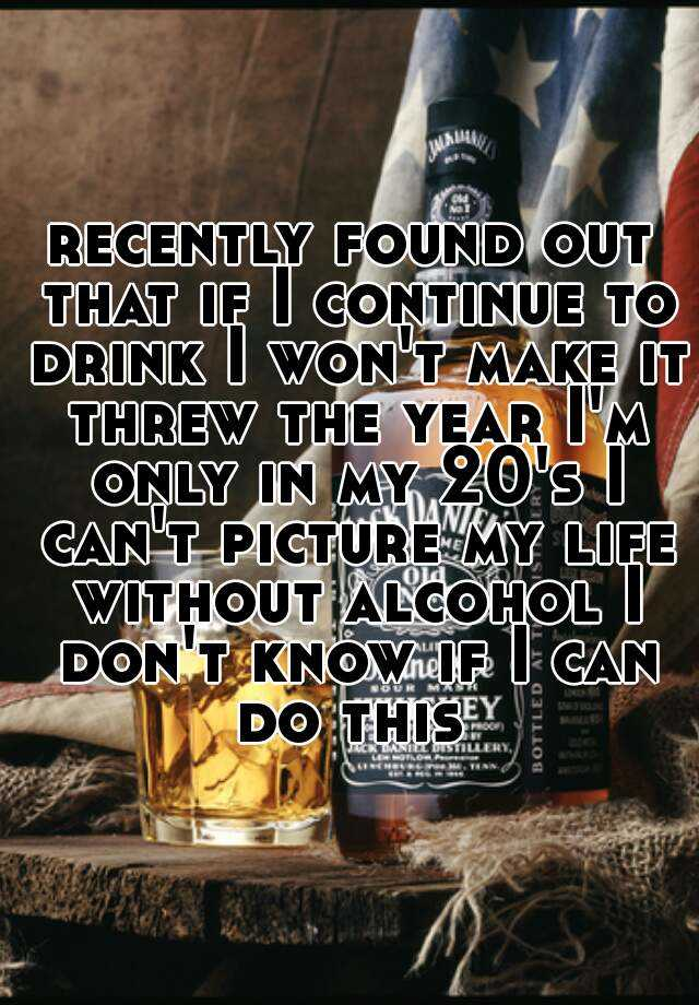 recently found out that if I continue to drink I won't make it threw the year I'm only in my 20's I can't picture my life without alcohol I don't know if I can do this