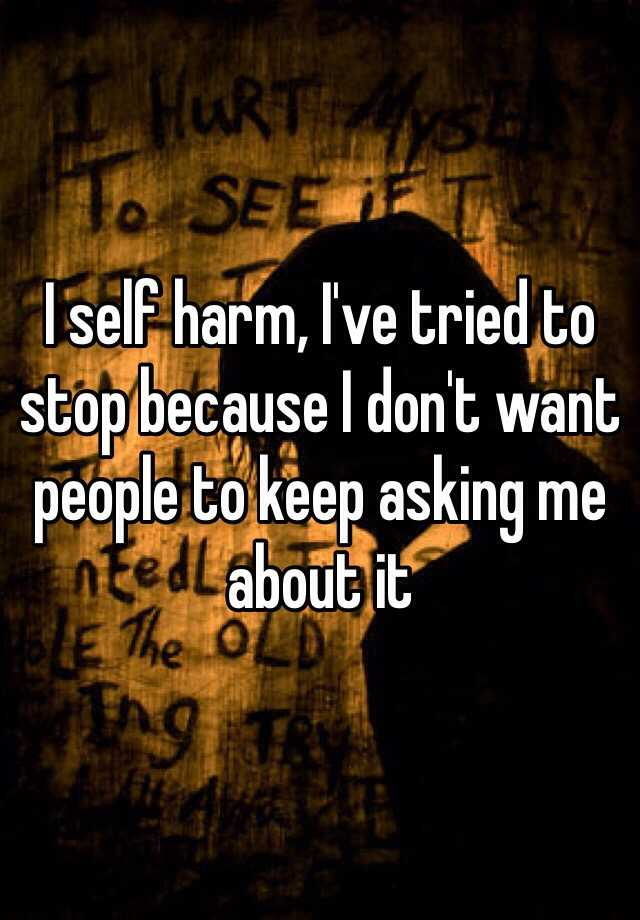 I self harm, I've tried to stop because I don't want people to keep asking me about it