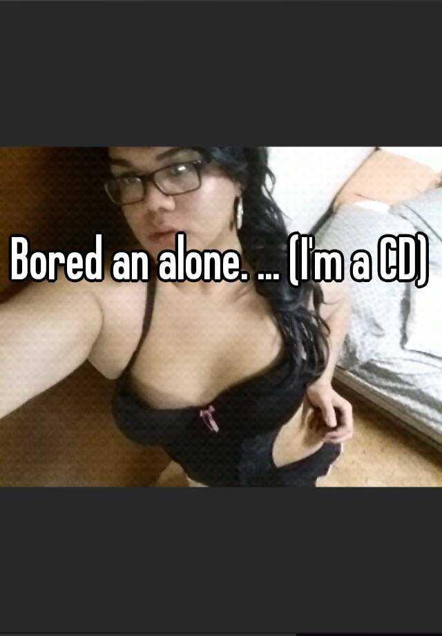 Bored an alone. ... (I'm a CD)