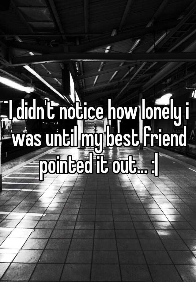 I didn't notice how lonely i was until my best friend pointed it out... :|