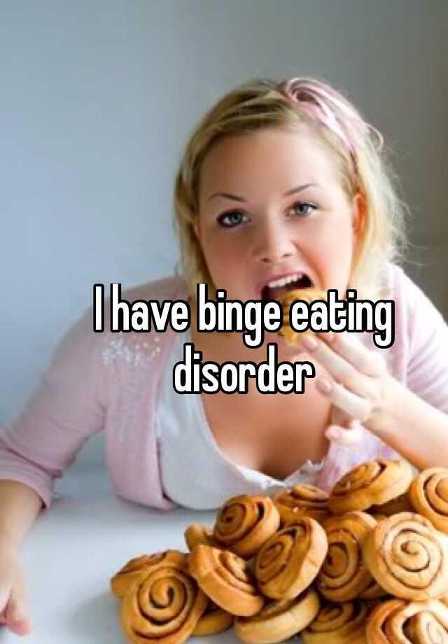 I have binge eating disorder