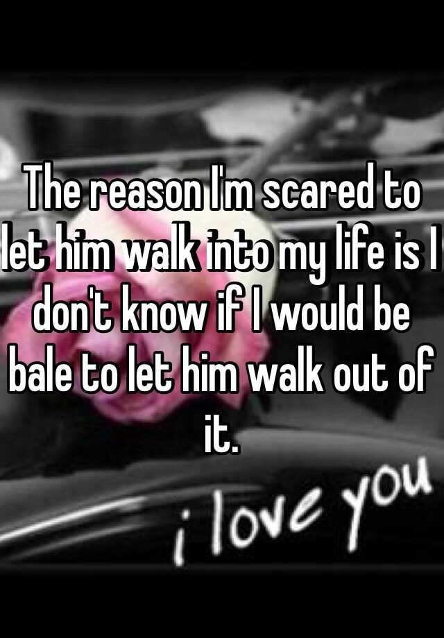 The reason I'm scared to let him walk into my life is I don't know if I would be bale to let him walk out of it.