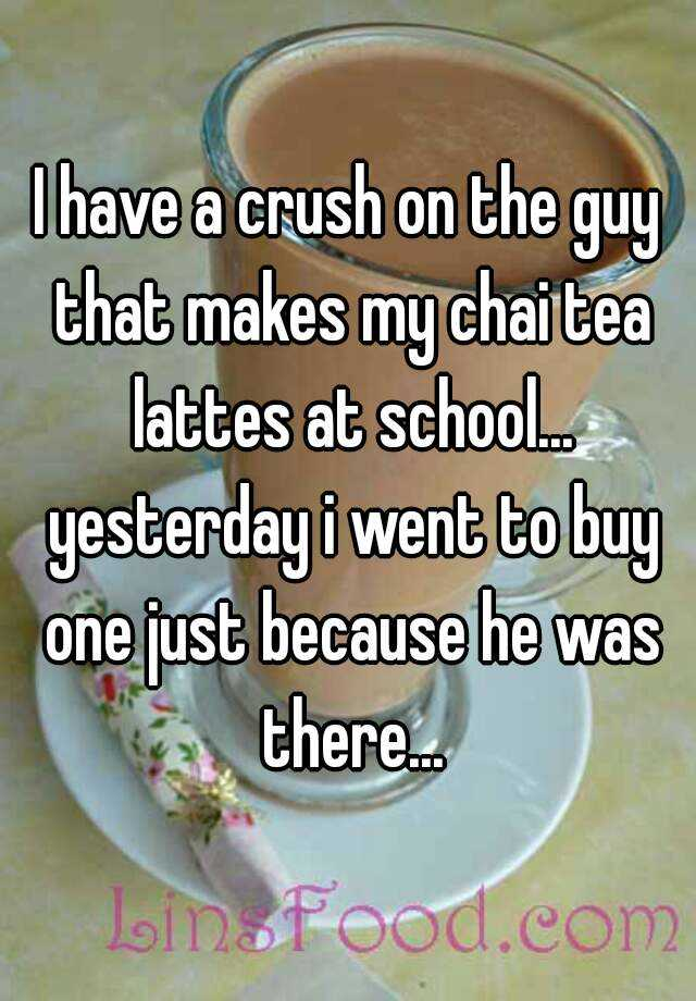 I have a crush on the guy that makes my chai tea lattes at school... yesterday i went to buy one just because he was there...