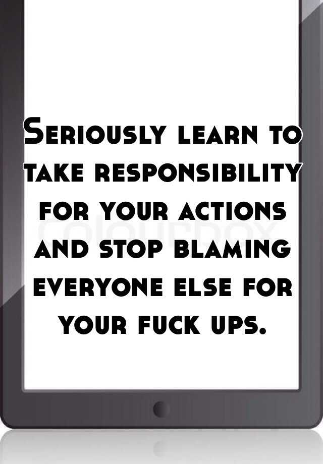 Seriously learn to take responsibility for your actions and stop blaming everyone else for your fuck ups.