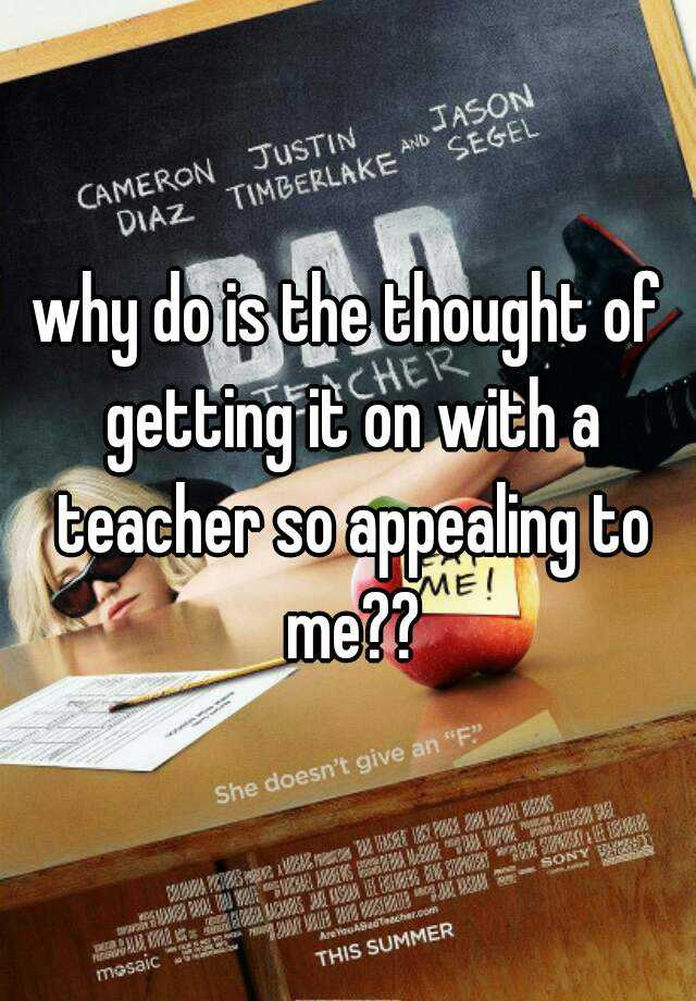 why do is the thought of getting it on with a teacher so appealing to me??