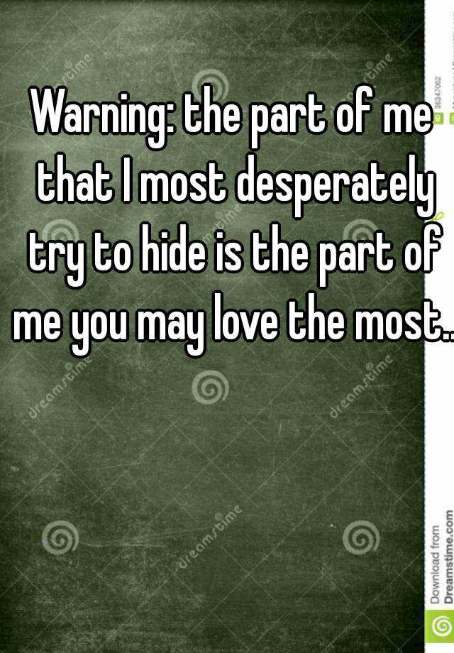 Warning: the part of me that I most desperately try to hide is the part of me you may love the most...