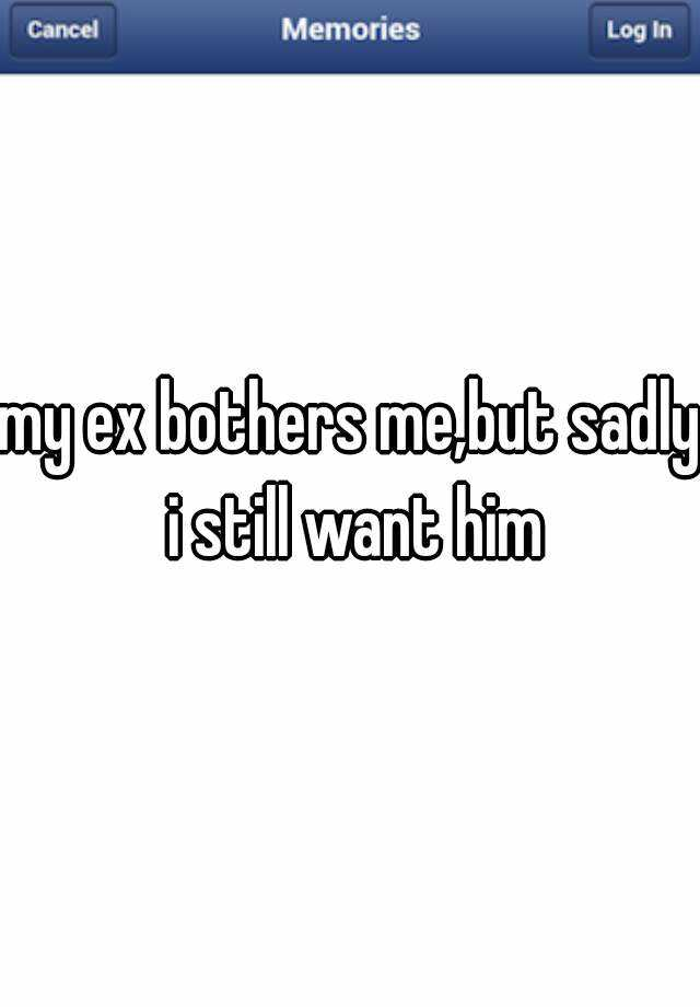my ex bothers me,but sadly i still want him