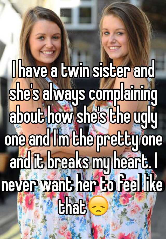 I have a twin sister and she's always complaining about how she's the ugly one and I'm the pretty one and it breaks my heart. I never want her to feel like that😞