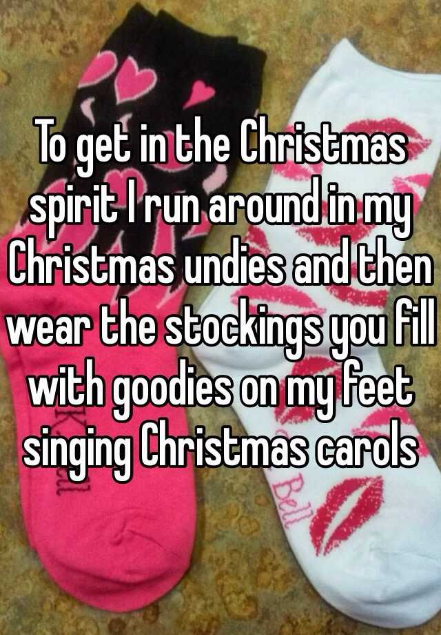 To get in the Christmas spirit I run around in my Christmas undies and then wear the stockings you fill with goodies on my feet singing Christmas carols