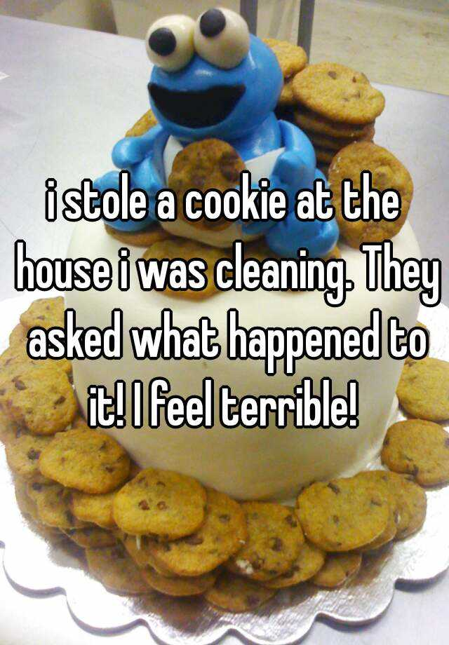 i stole a cookie at the house i was cleaning. They asked what happened to it! I feel terrible!
