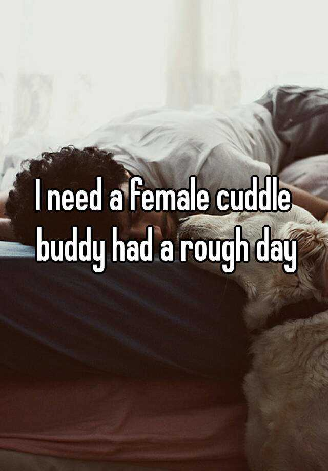 I need a female cuddle buddy had a rough day