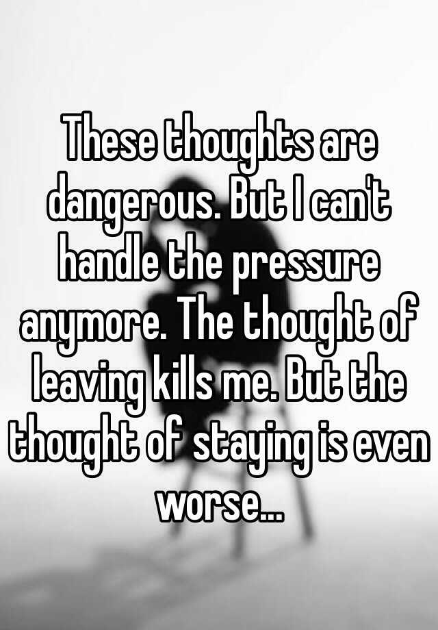 These thoughts are dangerous. But I can't handle the pressure anymore. The thought of leaving kills me. But the thought of staying is even worse...